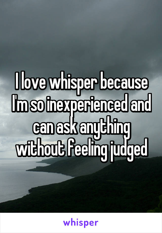I love whisper because I'm so inexperienced and can ask anything without feeling judged