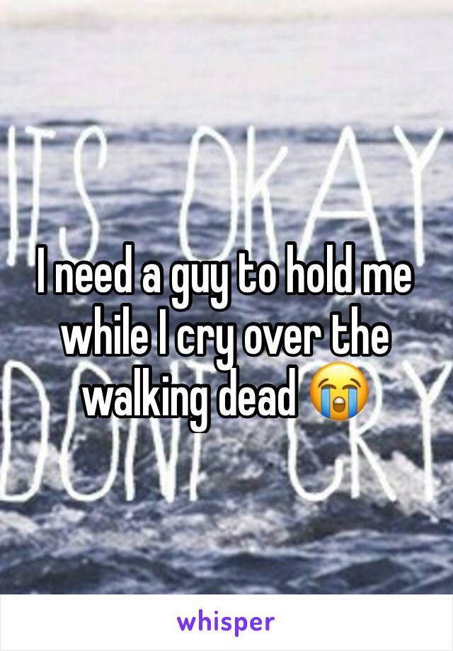 I need a guy to hold me while I cry over the walking dead 😭