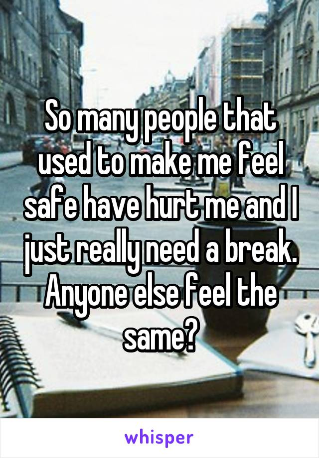 So many people that used to make me feel safe have hurt me and I just really need a break. Anyone else feel the same?