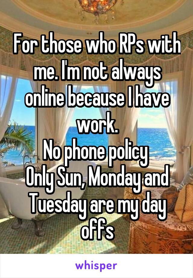 For those who RPs with me. I'm not always online because I have work. No phone policy  Only Sun, Monday and Tuesday are my day offs