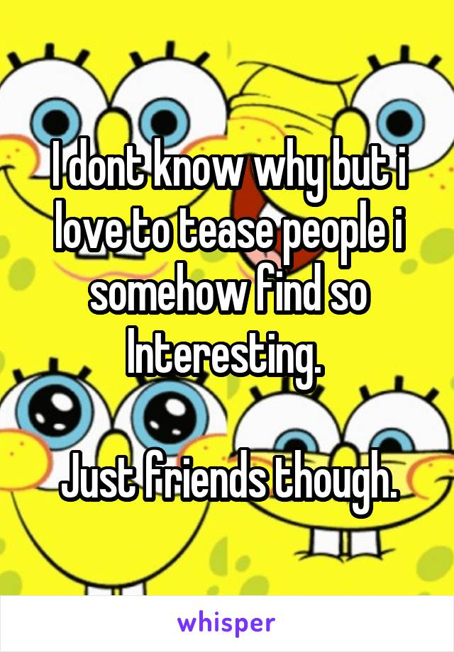 I dont know why but i love to tease people i somehow find so Interesting.   Just friends though.