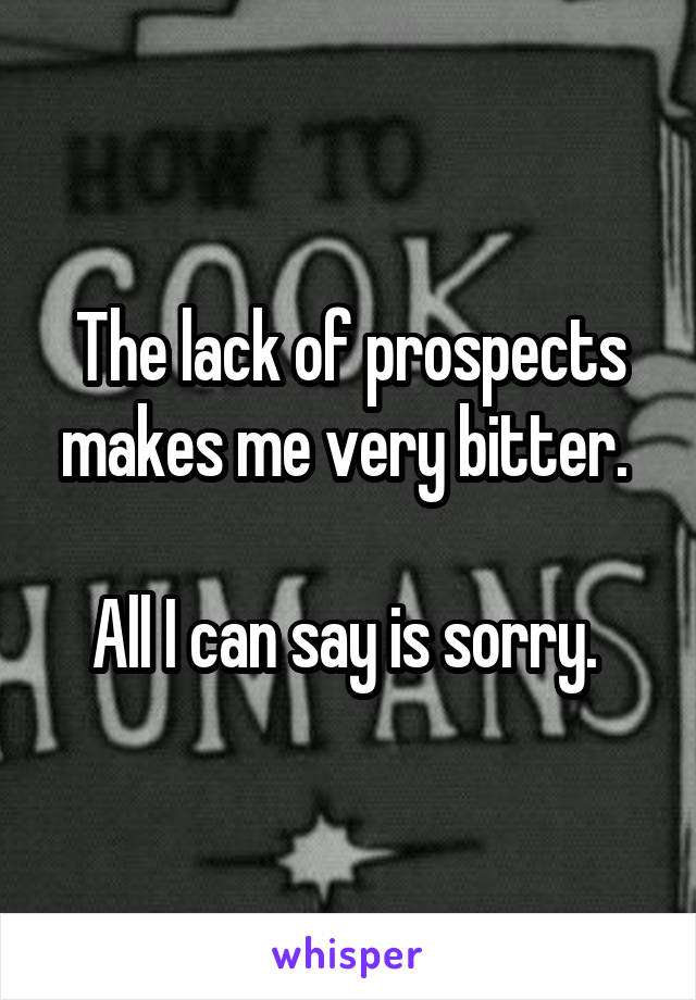 The lack of prospects makes me very bitter.   All I can say is sorry.