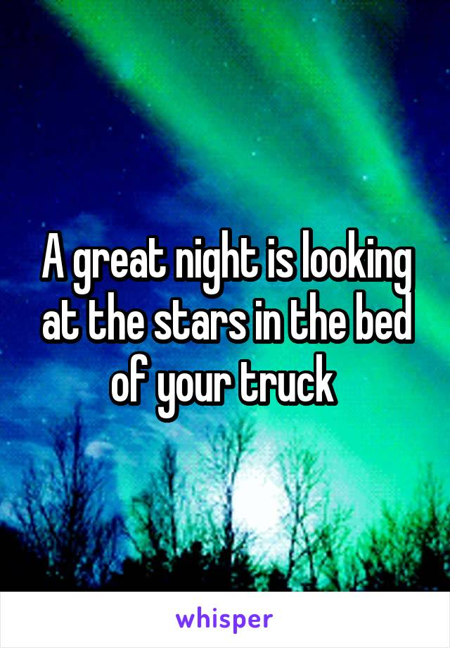 A great night is looking at the stars in the bed of your truck