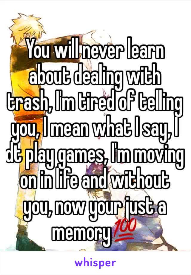You will never learn about dealing with trash, I'm tired of telling you, I mean what I say, I dt play games, I'm moving on in life and without you, now your just a memory💯