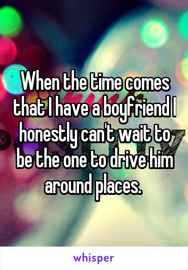 When the time comes that I have a boyfriend I honestly can't wait to be the one to drive him around places.