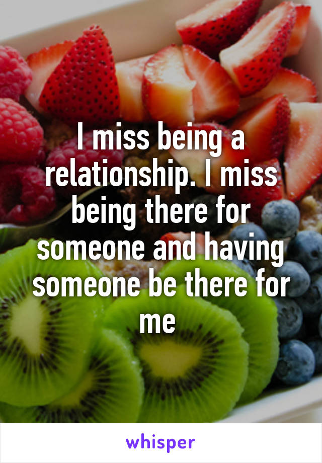 I miss being a relationship. I miss being there for someone and having someone be there for me