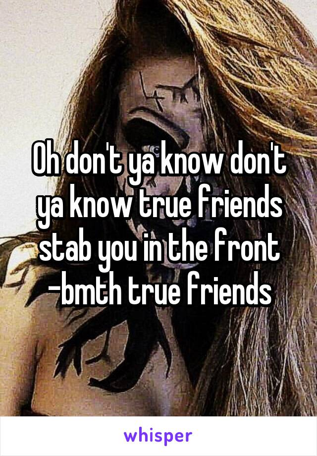 Oh don't ya know don't ya know true friends stab you in the front -bmth true friends