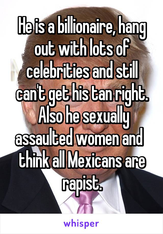 He is a billionaire, hang out with lots of celebrities and still can't get his tan right.     Also he sexually    assaulted women and   think all Mexicans are rapist.