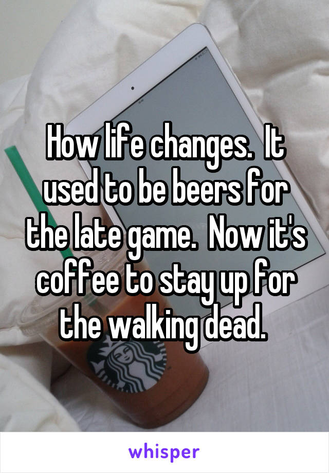 How life changes.  It used to be beers for the late game.  Now it's coffee to stay up for the walking dead.