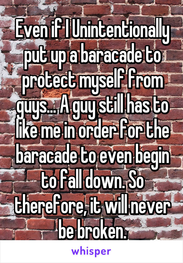 Even if I Unintentionally put up a baracade to protect myself from guys... A guy still has to like me in order for the baracade to even begin to fall down. So therefore, it will never be broken.