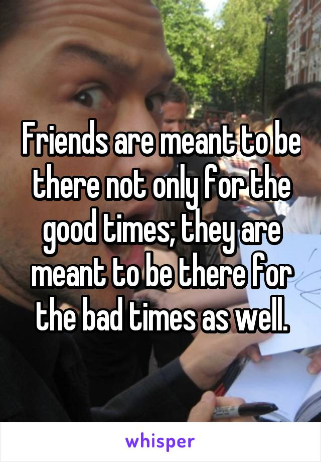 Friends are meant to be there not only for the good times; they are meant to be there for the bad times as well.