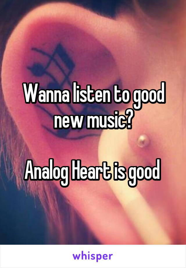 Wanna listen to good new music?  Analog Heart is good