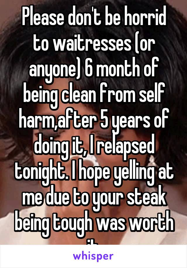 Please don't be horrid to waitresses (or anyone) 6 month of being clean from self harm,after 5 years of doing it, I relapsed tonight. I hope yelling at me due to your steak being tough was worth it.