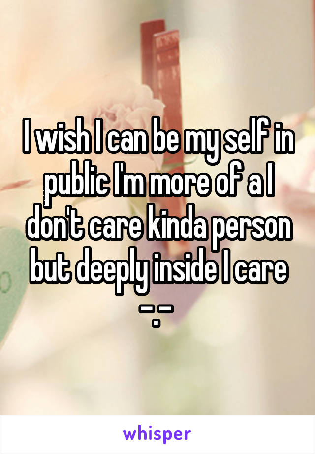 I wish I can be my self in public I'm more of a I don't care kinda person but deeply inside I care -.-