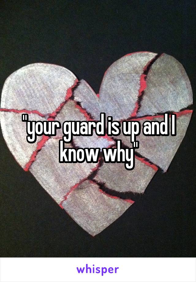 """your guard is up and I know why"""