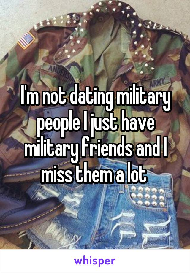 I'm not dating military people I just have military friends and I miss them a lot
