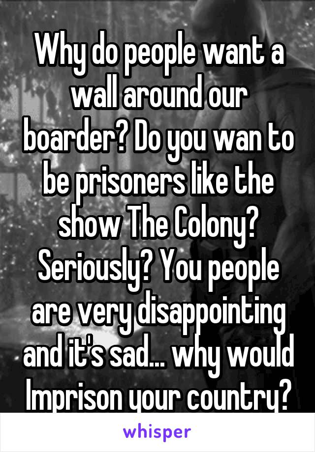 Why do people want a wall around our boarder? Do you wan to be prisoners like the show The Colony? Seriously? You people are very disappointing and it's sad... why would Imprison your country?