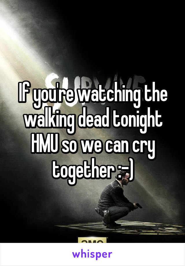 If you're watching the walking dead tonight HMU so we can cry together :-)