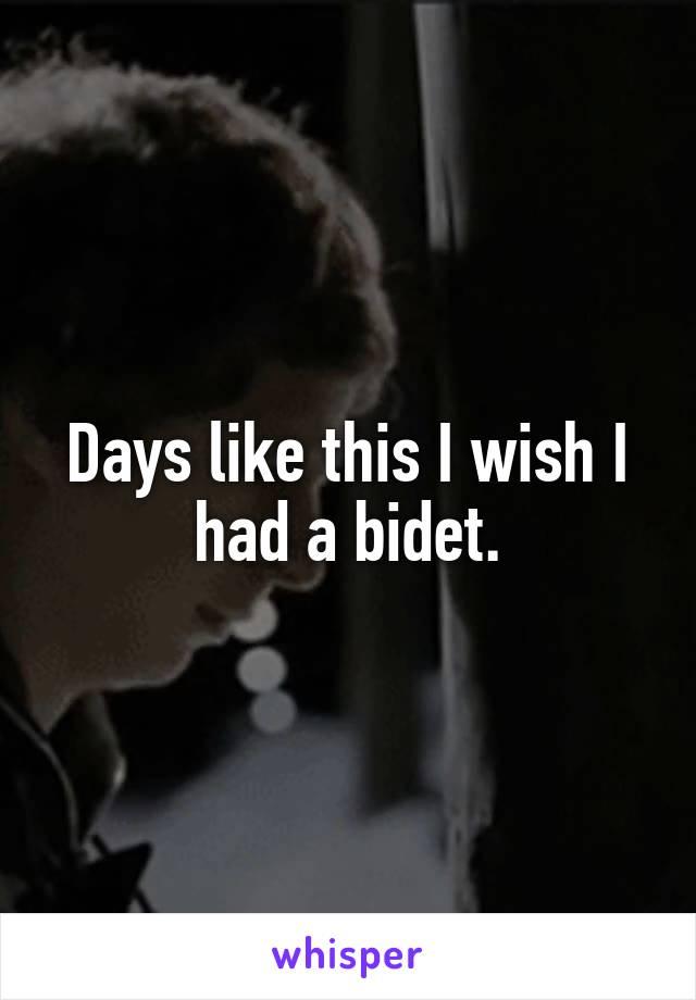 Days like this I wish I had a bidet.