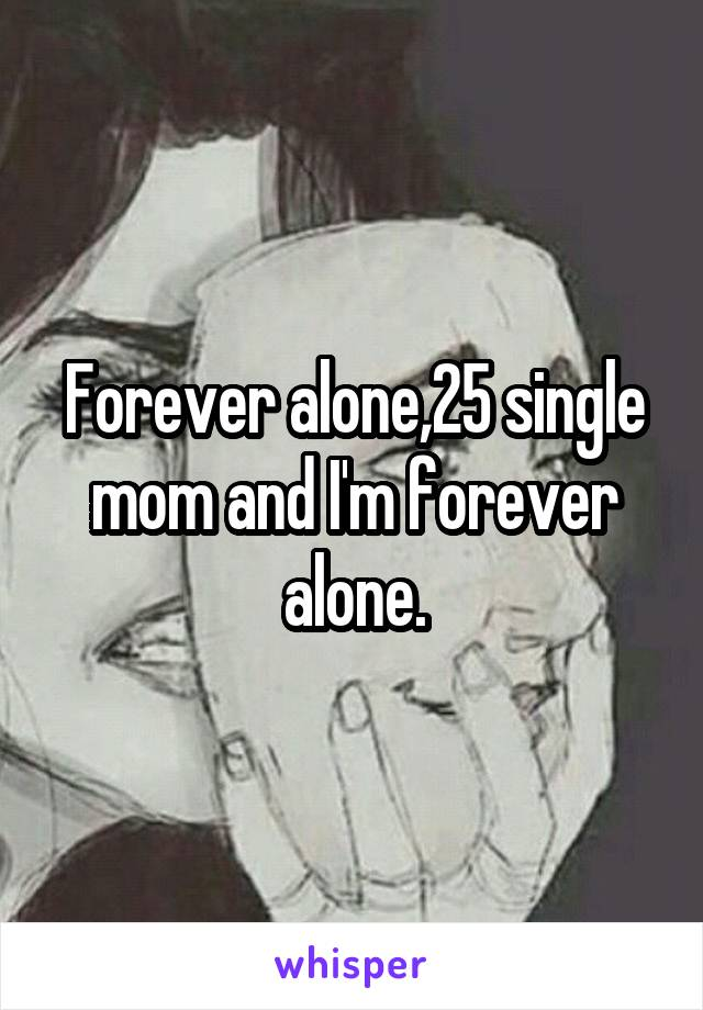 Forever alone,25 single mom and I'm forever alone.