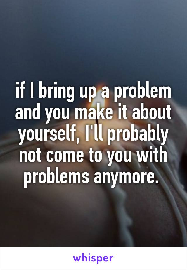 if I bring up a problem and you make it about yourself, I'll probably not come to you with problems anymore.