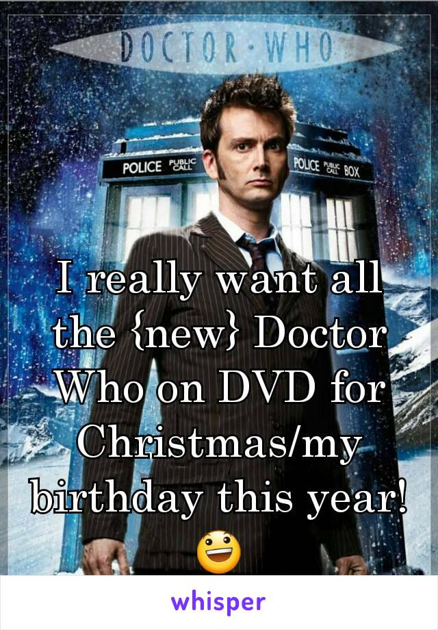 I really want all the {new} Doctor Who on DVD for Christmas/my birthday this year! 😃