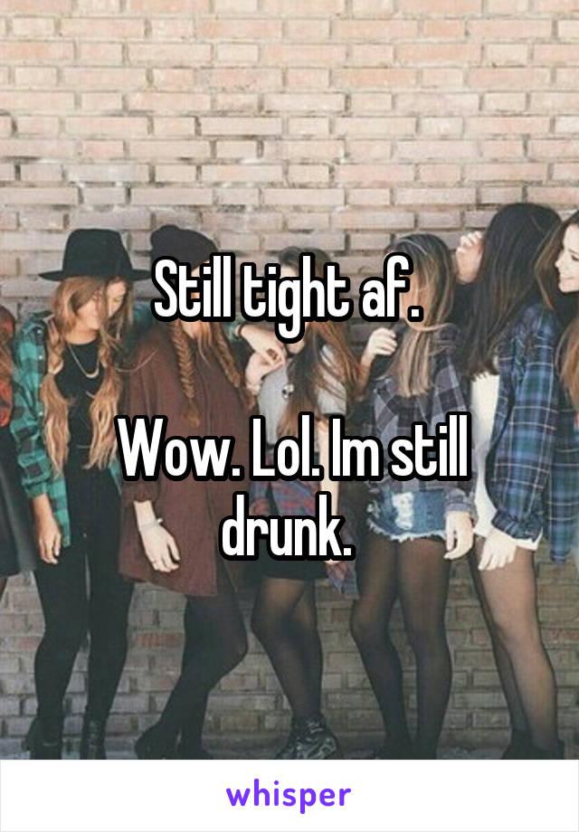 Still tight af.   Wow. Lol. Im still drunk.