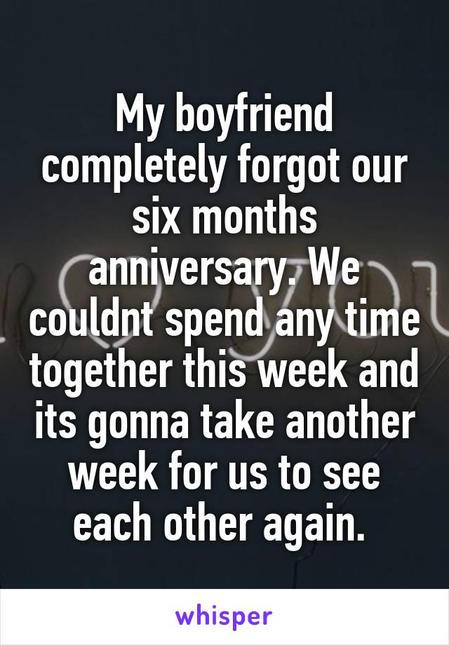 My boyfriend completely forgot our six months anniversary. We couldnt spend any time together this week and its gonna take another week for us to see each other again.