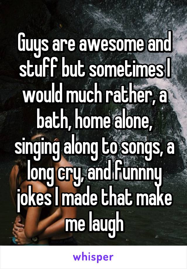 Guys are awesome and stuff but sometimes I would much rather, a bath, home alone, singing along to songs, a long cry, and funnny jokes I made that make me laugh