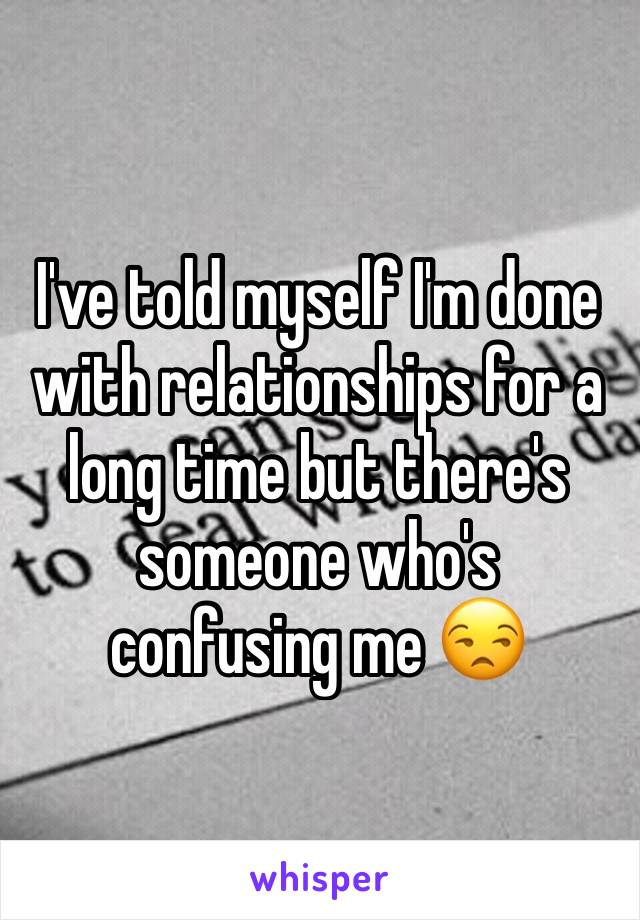 I've told myself I'm done with relationships for a long time but there's someone who's confusing me 😒