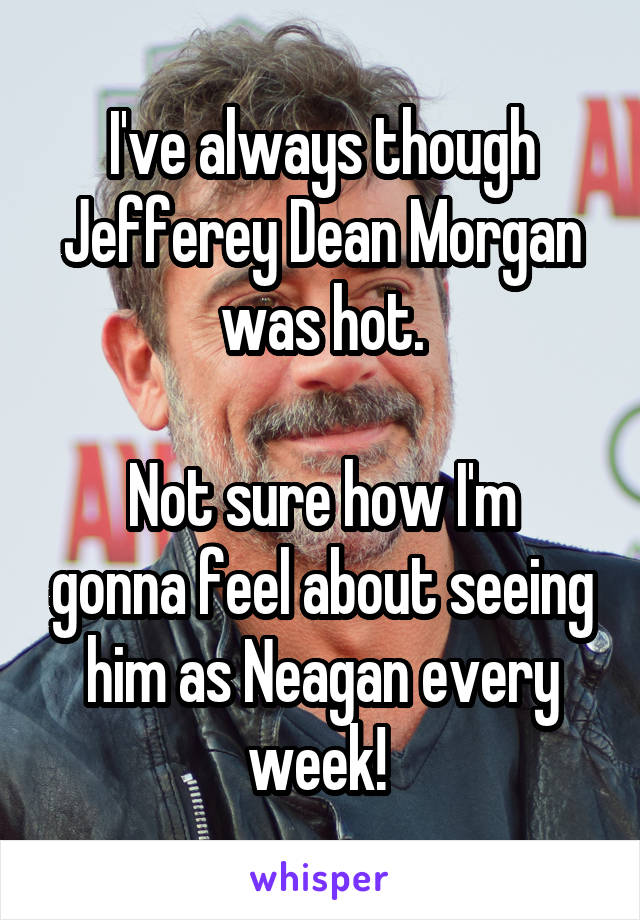 I've always though Jefferey Dean Morgan was hot.  Not sure how I'm gonna feel about seeing him as Neagan every week!