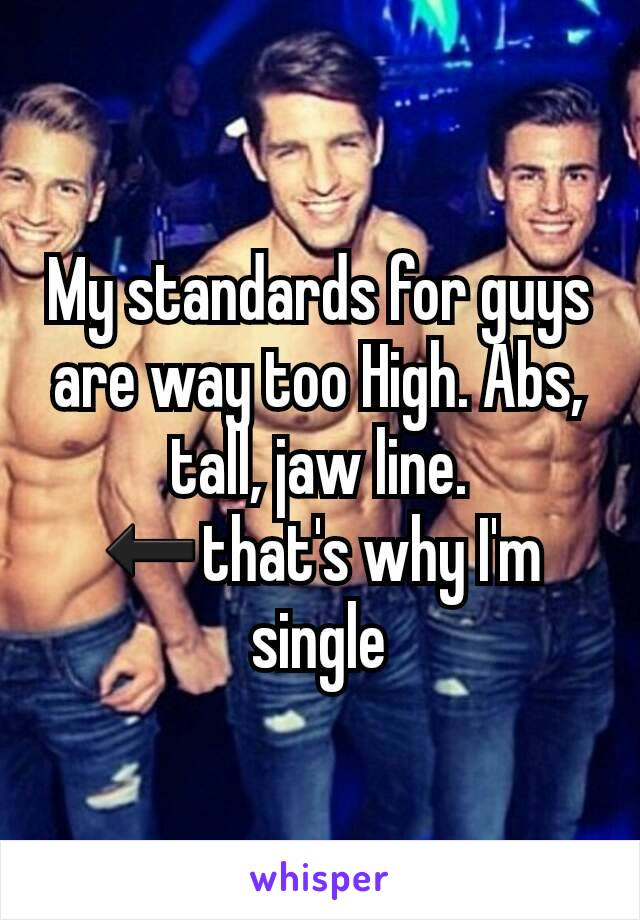 My standards for guys are way too High. Abs, tall, jaw line. ⬅that's why I'm single