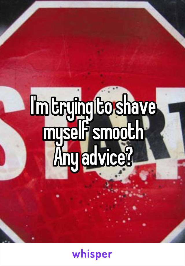 I'm trying to shave myself smooth Any advice?