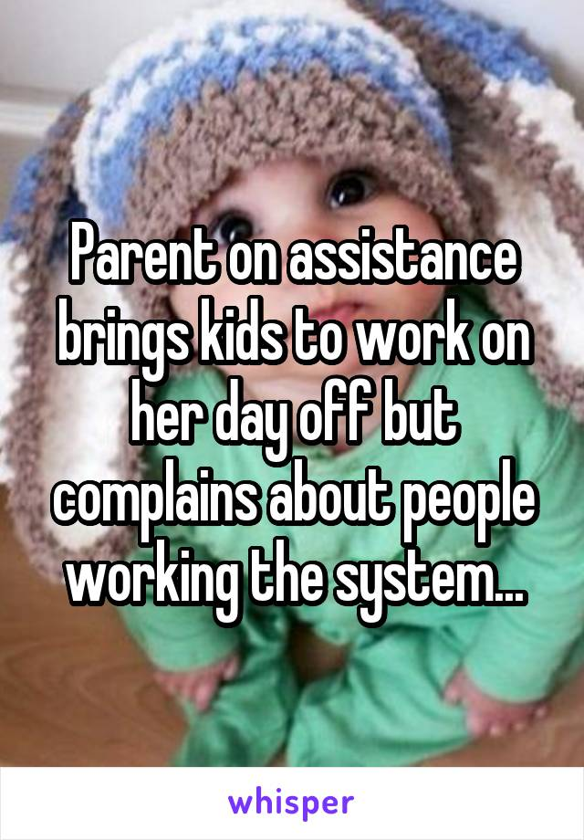 Parent on assistance brings kids to work on her day off but complains about people working the system...