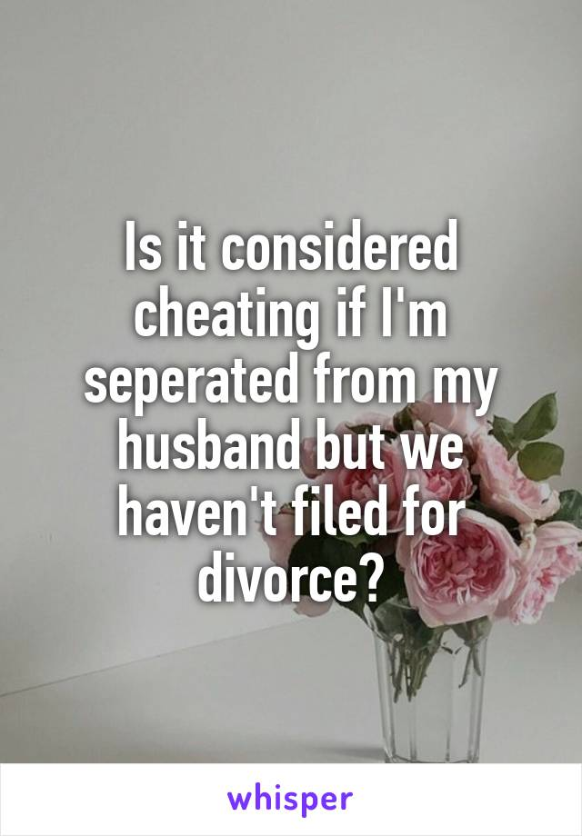 Is it considered cheating if I'm seperated from my husband but we haven't filed for divorce?
