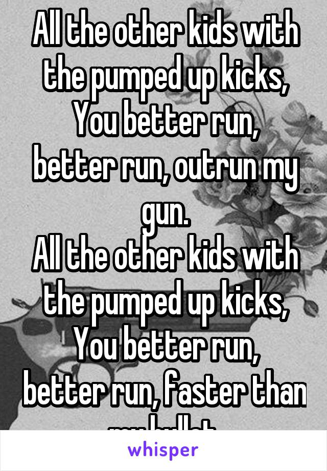 All the other kids with the pumped up kicks, You better run, better run, outrun my gun. All the other kids with the pumped up kicks, You better run, better run, faster than my bullet.