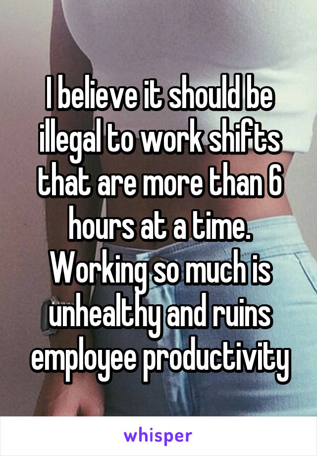I believe it should be illegal to work shifts that are more than 6 hours at a time. Working so much is unhealthy and ruins employee productivity
