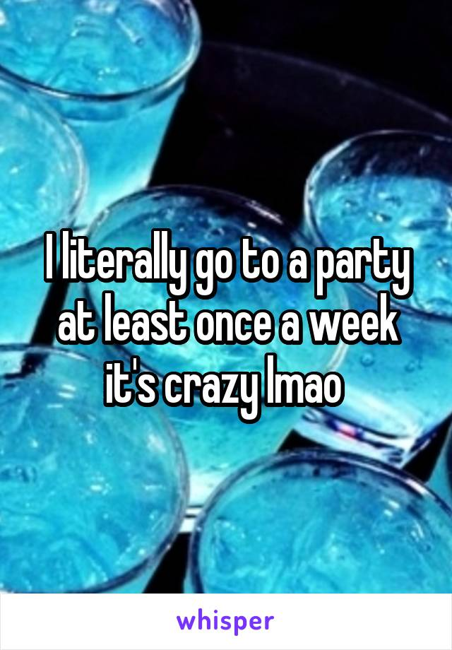 I literally go to a party at least once a week it's crazy lmao