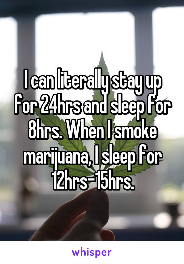 I can literally stay up for 24hrs and sleep for 8hrs. When I smoke marijuana, I sleep for 12hrs-15hrs.