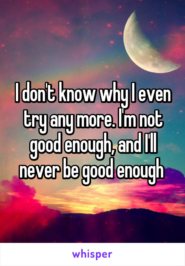 I don't know why I even try any more. I'm not good enough, and I'll never be good enough
