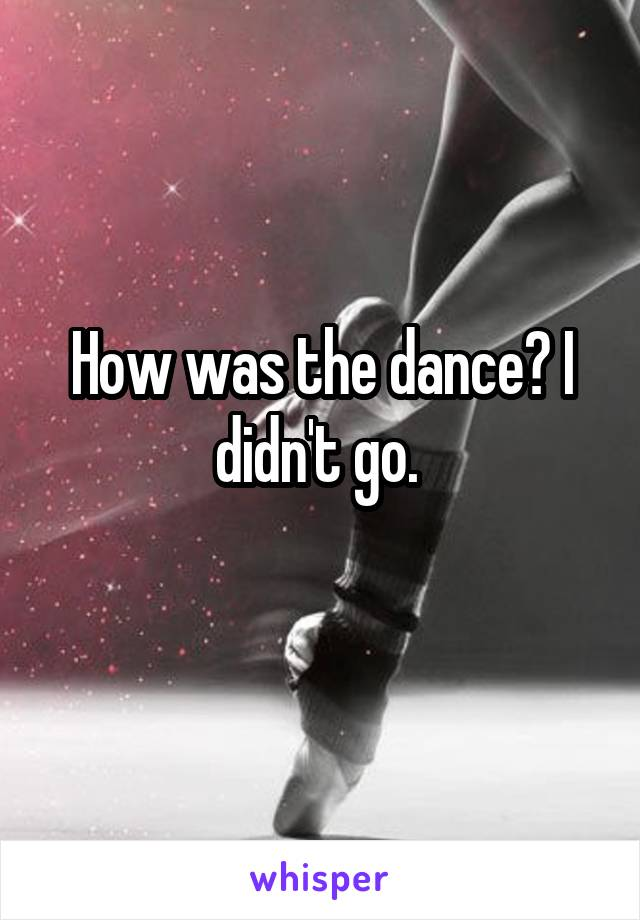 How was the dance? I didn't go.