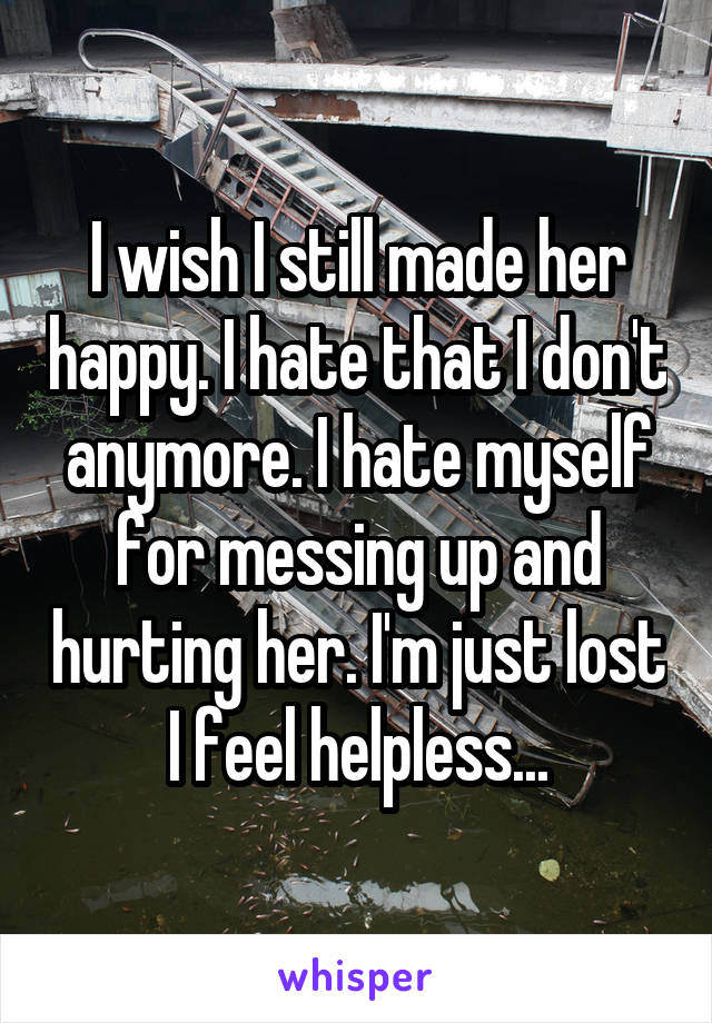 I wish I still made her happy. I hate that I don't anymore. I hate myself for messing up and hurting her. I'm just lost I feel helpless...