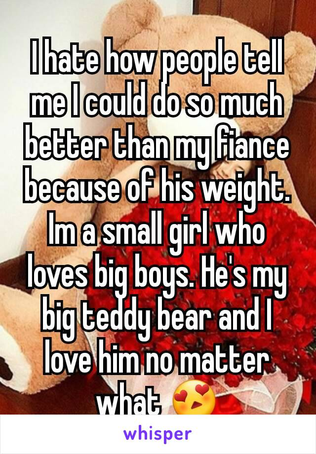 I hate how people tell me I could do so much better than my fiance because of his weight. Im a small girl who loves big boys. He's my big teddy bear and I love him no matter what 😍