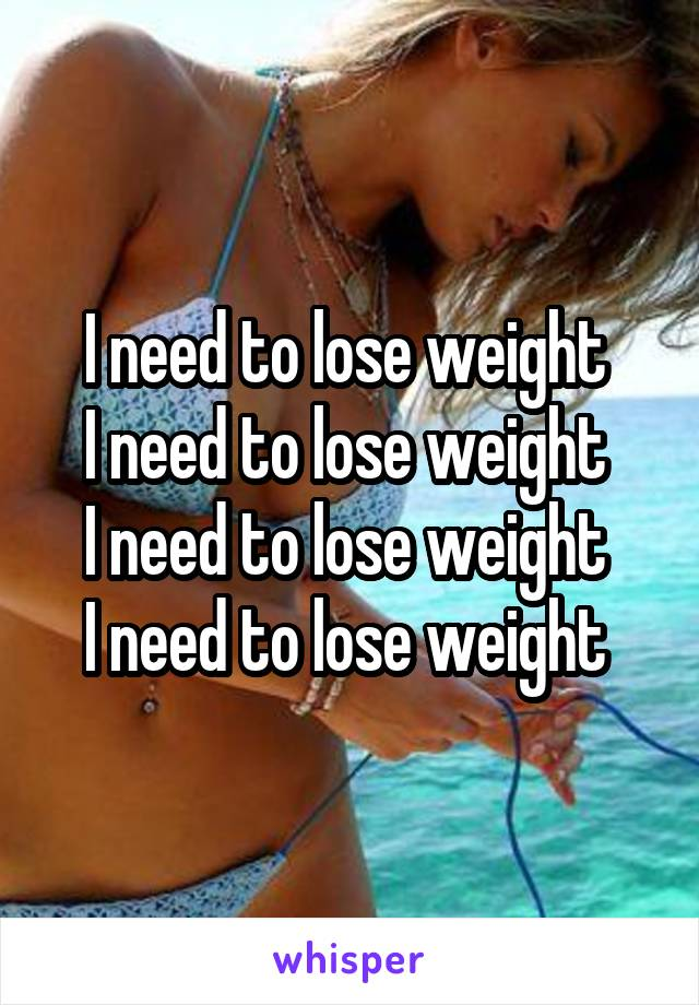I need to lose weight  I need to lose weight  I need to lose weight  I need to lose weight