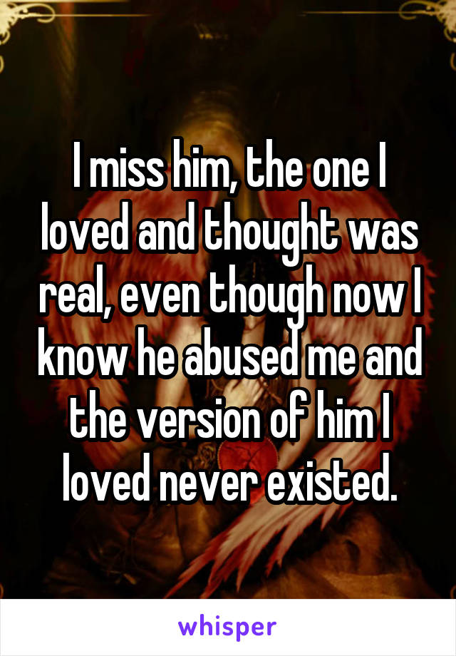 I miss him, the one I loved and thought was real, even though now I know he abused me and the version of him I loved never existed.