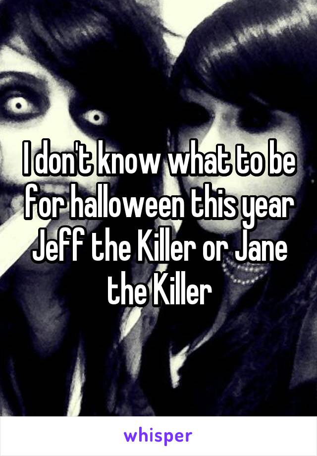 I don't know what to be for halloween this year Jeff the Killer or Jane the Killer
