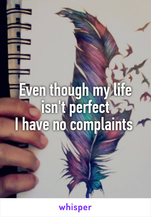 Even though my life isn't perfect I have no complaints