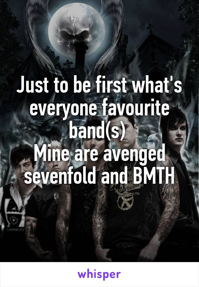Just to be first what's everyone favourite band(s)  Mine are avenged sevenfold and BMTH