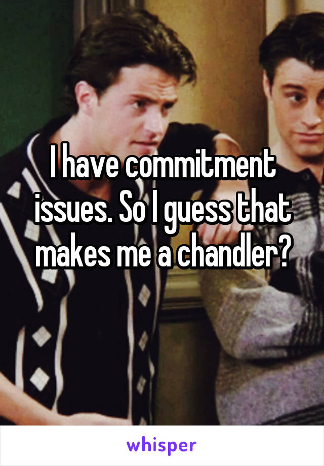 I have commitment issues. So I guess that makes me a chandler?