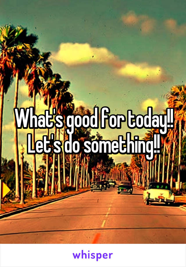 What's good for today!! Let's do something!!